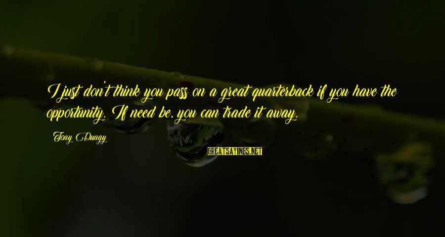 Tony Dungy Sayings By Tony Dungy: I just don't think you pass on a great quarterback if you have the opportunity.