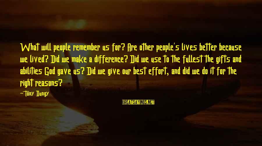 Tony Dungy Sayings By Tony Dungy: What will people remember us for? Are other people's lives better because we lived? Did