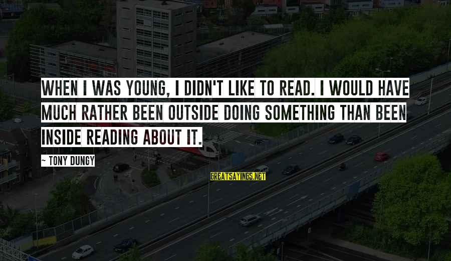 Tony Dungy Sayings By Tony Dungy: When I was young, I didn't like to read. I would have much rather been