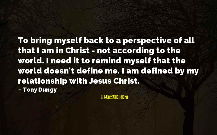 Tony Dungy Sayings By Tony Dungy: To bring myself back to a perspective of all that I am in Christ -