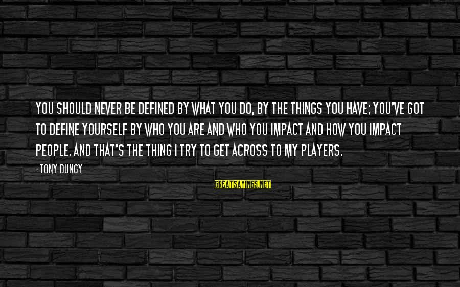 Tony Dungy Sayings By Tony Dungy: You should never be defined by what you do, by the things you have; you've