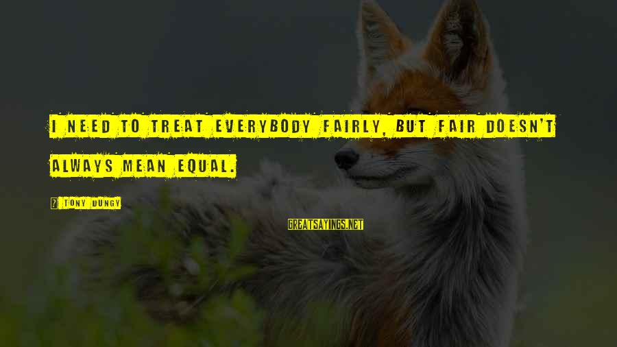 Tony Dungy Sayings By Tony Dungy: I need to treat everybody fairly, but fair doesn't always mean equal.