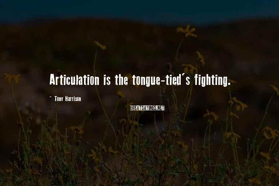 Tony Harrison Sayings: Articulation is the tongue-tied's fighting.