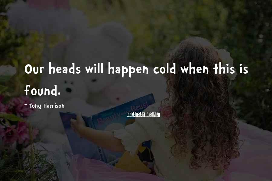 Tony Harrison Sayings: Our heads will happen cold when this is found.