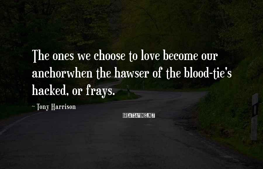 Tony Harrison Sayings: The ones we choose to love become our anchorwhen the hawser of the blood-tie's hacked,