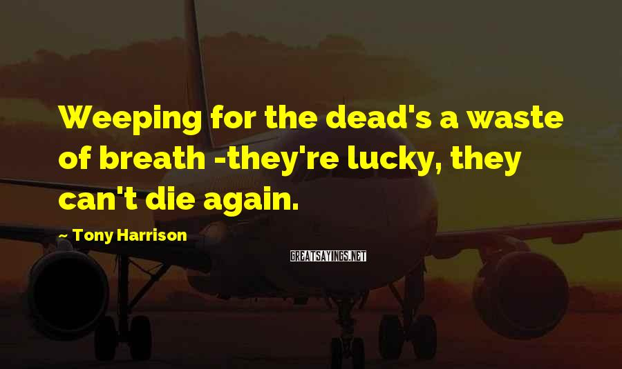 Tony Harrison Sayings: Weeping for the dead's a waste of breath -they're lucky, they can't die again.
