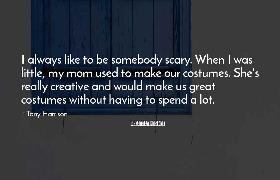 Tony Harrison Sayings: I always like to be somebody scary. When I was little, my mom used to