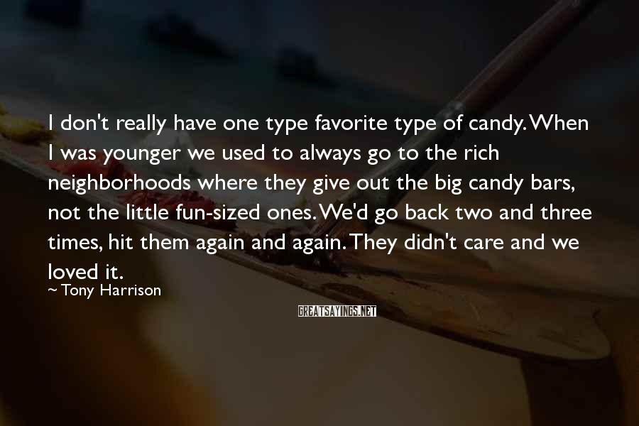 Tony Harrison Sayings: I don't really have one type favorite type of candy. When I was younger we