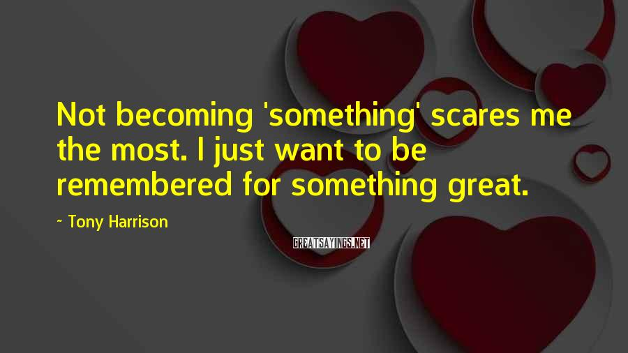Tony Harrison Sayings: Not becoming 'something' scares me the most. I just want to be remembered for something