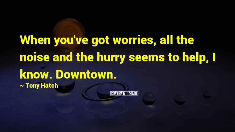 Tony Hatch Sayings: When you've got worries, all the noise and the hurry seems to help, I know.