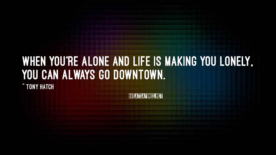 Tony Hatch Sayings: When you're alone and life is making you lonely, you can always go downtown.