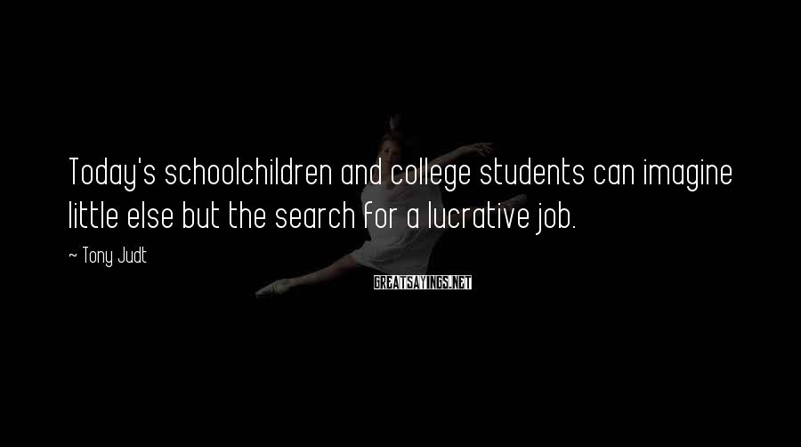 Tony Judt Sayings: Today's schoolchildren and college students can imagine little else but the search for a lucrative