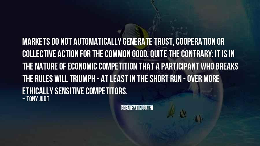 Tony Judt Sayings: Markets do not automatically generate trust, cooperation or collective action for the common good. Quite