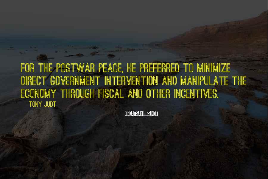 Tony Judt Sayings: For the postwar peace, he preferred to minimize direct government intervention and manipulate the economy
