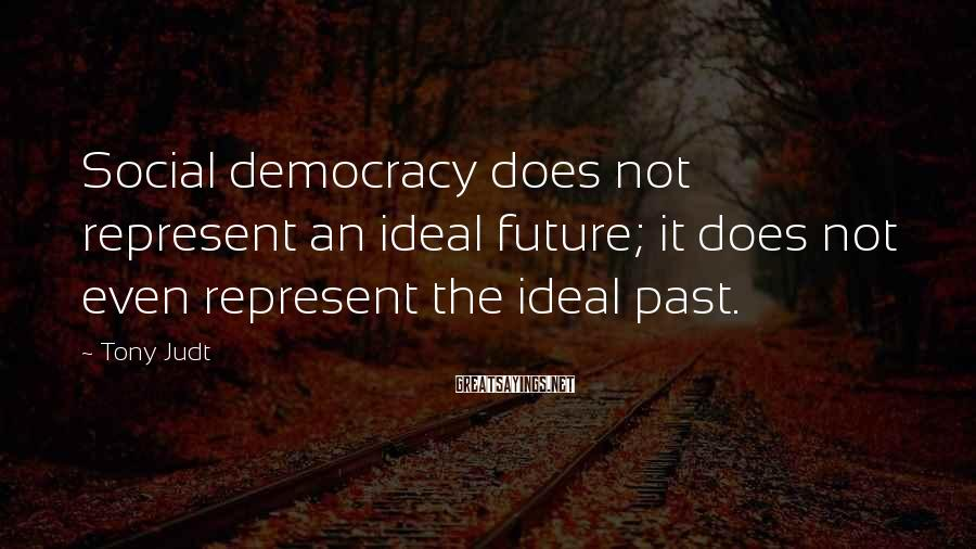 Tony Judt Sayings: Social democracy does not represent an ideal future; it does not even represent the ideal