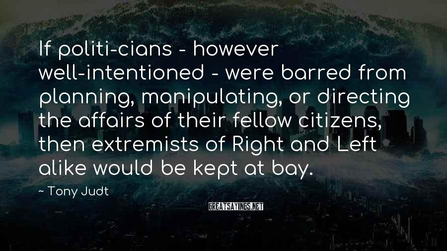 Tony Judt Sayings: If politi-cians - however well-intentioned - were barred from planning, manipulating, or directing the affairs
