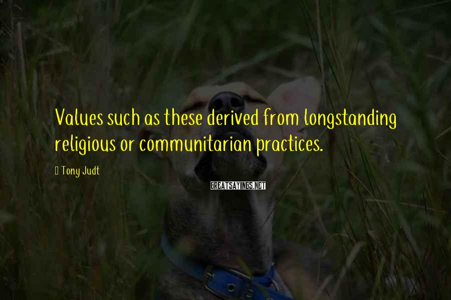 Tony Judt Sayings: Values such as these derived from longstanding religious or communitarian practices.