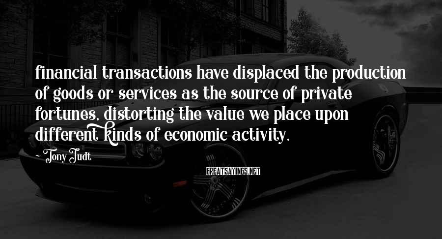 Tony Judt Sayings: financial transactions have displaced the production of goods or services as the source of private