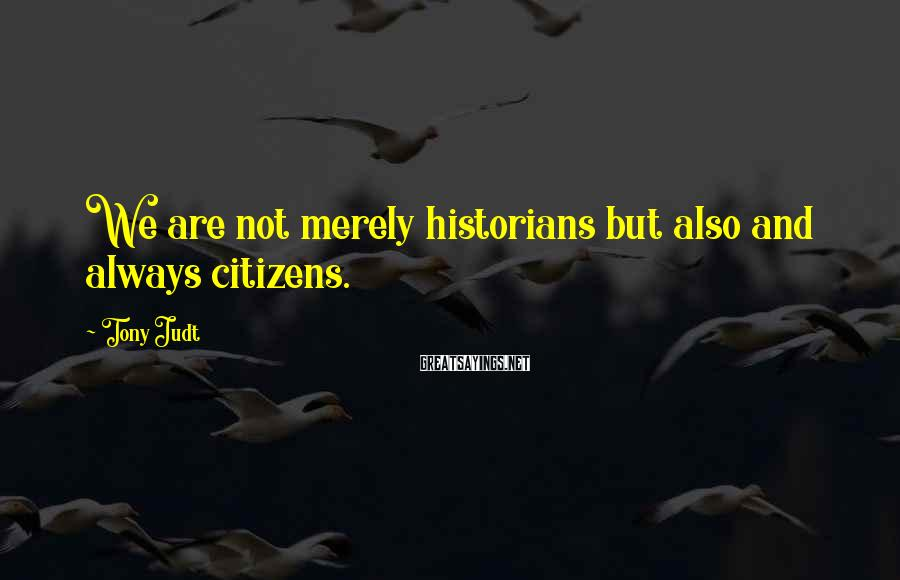 Tony Judt Sayings: We are not merely historians but also and always citizens.