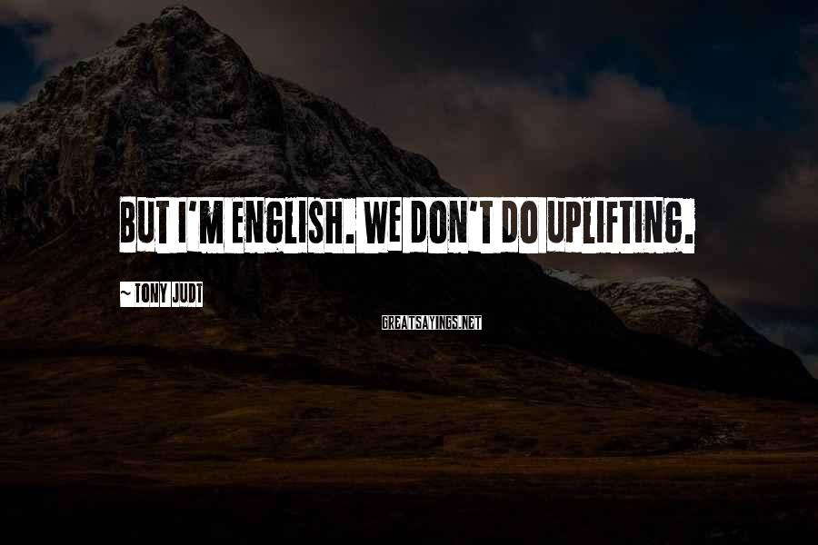 Tony Judt Sayings: But I'm English. We don't do uplifting.