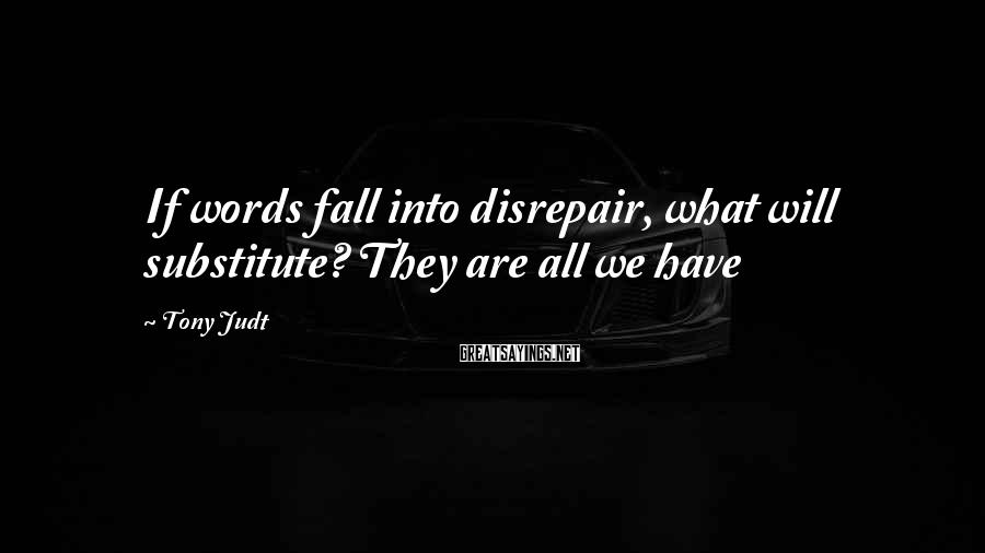 Tony Judt Sayings: If words fall into disrepair, what will substitute? They are all we have