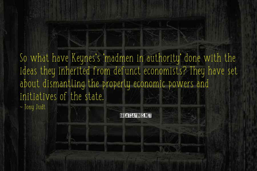 Tony Judt Sayings: So what have Keynes's 'madmen in authority' done with the ideas they inherited from defunct