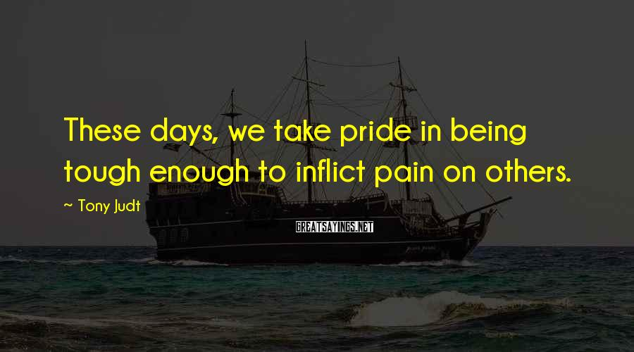 Tony Judt Sayings: These days, we take pride in being tough enough to inflict pain on others.
