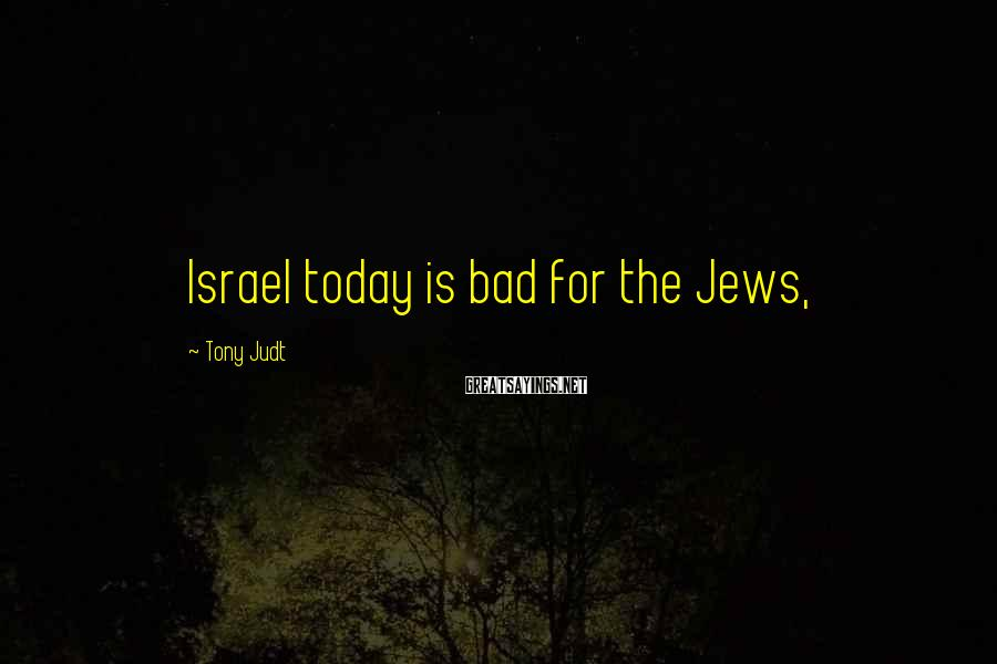 Tony Judt Sayings: Israel today is bad for the Jews,