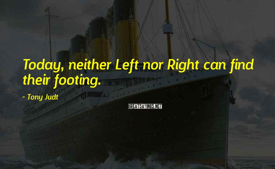 Tony Judt Sayings: Today, neither Left nor Right can find their footing.