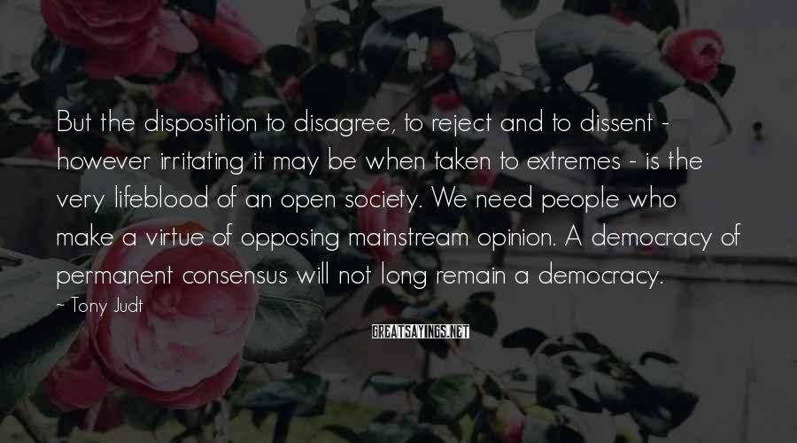 Tony Judt Sayings: But the disposition to disagree, to reject and to dissent - however irritating it may
