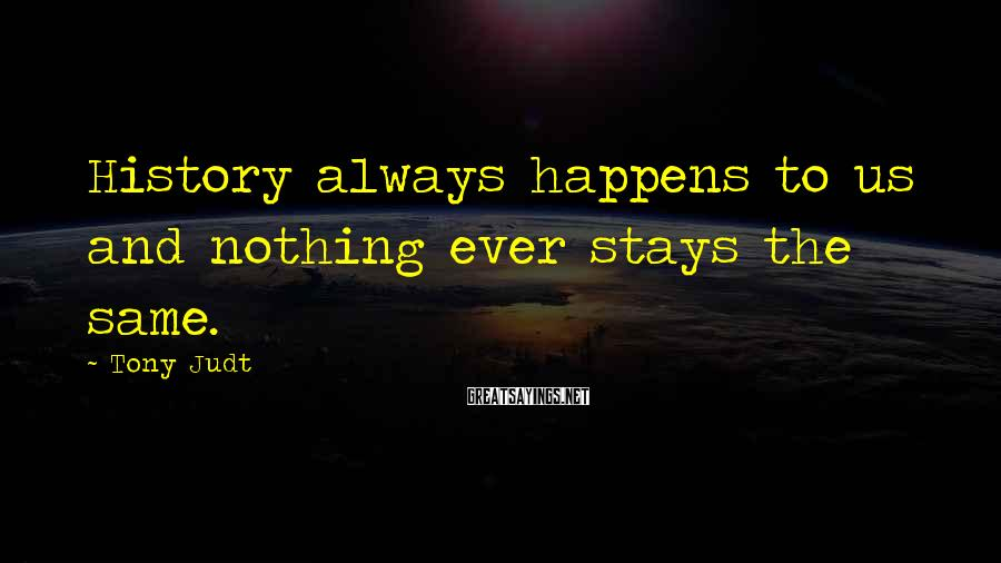 Tony Judt Sayings: History always happens to us and nothing ever stays the same.