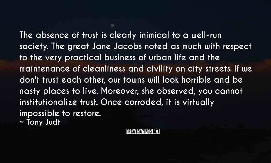 Tony Judt Sayings: The absence of trust is clearly inimical to a well-run society. The great Jane Jacobs