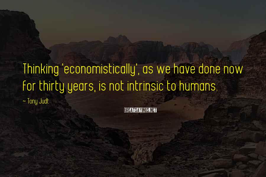 Tony Judt Sayings: Thinking 'economistically', as we have done now for thirty years, is not intrinsic to humans.