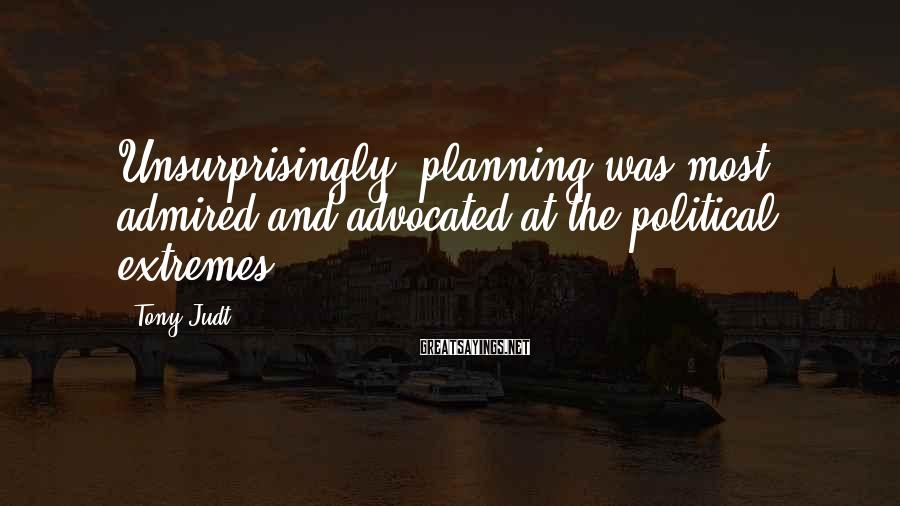 Tony Judt Sayings: Unsurprisingly, planning was most admired and advocated at the political extremes.