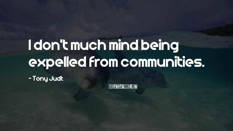 Tony Judt Sayings: I don't much mind being expelled from communities.