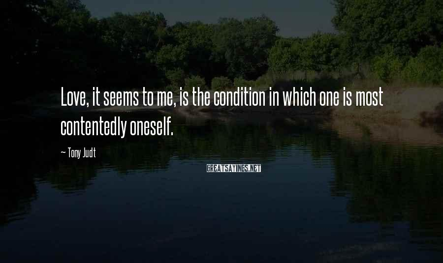 Tony Judt Sayings: Love, it seems to me, is the condition in which one is most contentedly oneself.
