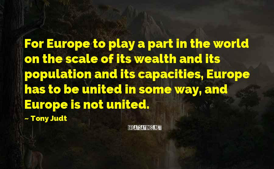 Tony Judt Sayings: For Europe to play a part in the world on the scale of its wealth