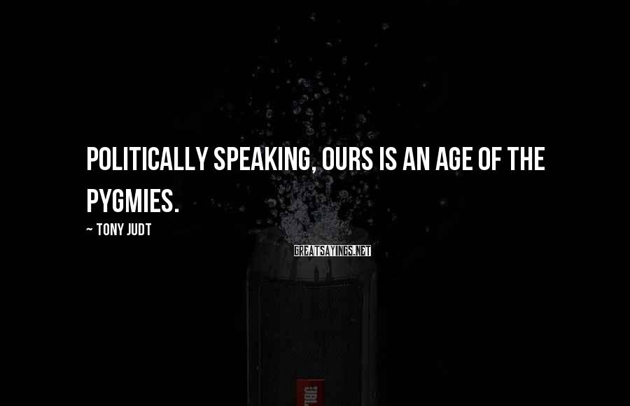 Tony Judt Sayings: Politically speaking, ours is an age of the pygmies.