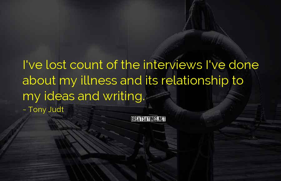 Tony Judt Sayings: I've lost count of the interviews I've done about my illness and its relationship to