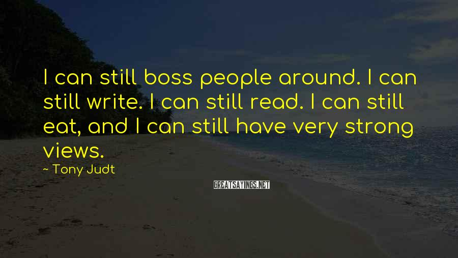 Tony Judt Sayings: I can still boss people around. I can still write. I can still read. I