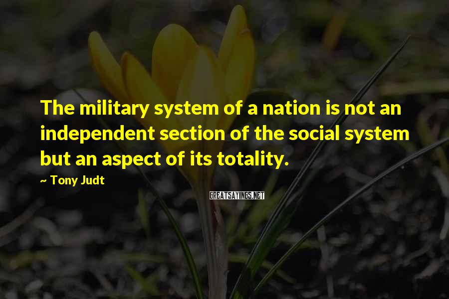Tony Judt Sayings: The military system of a nation is not an independent section of the social system