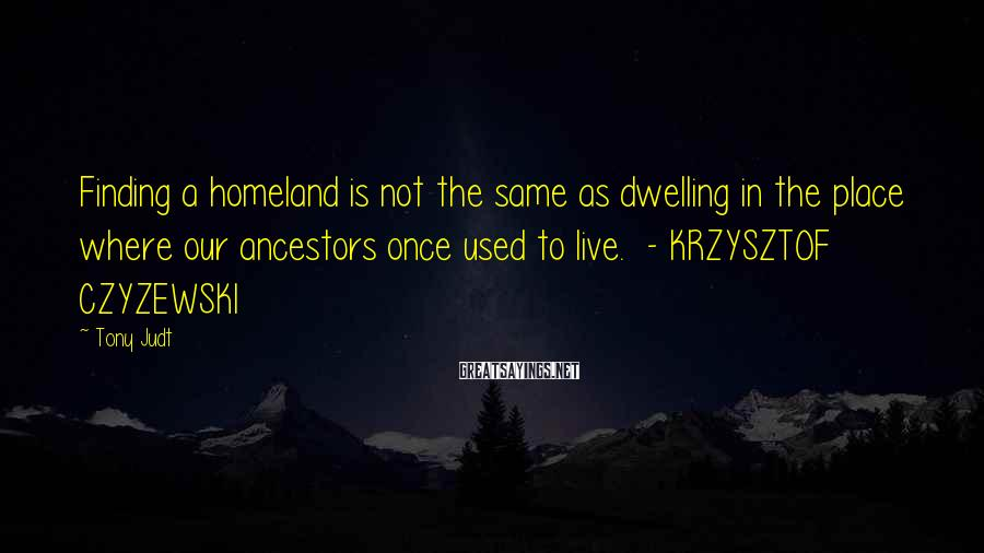 Tony Judt Sayings: Finding a homeland is not the same as dwelling in the place where our ancestors