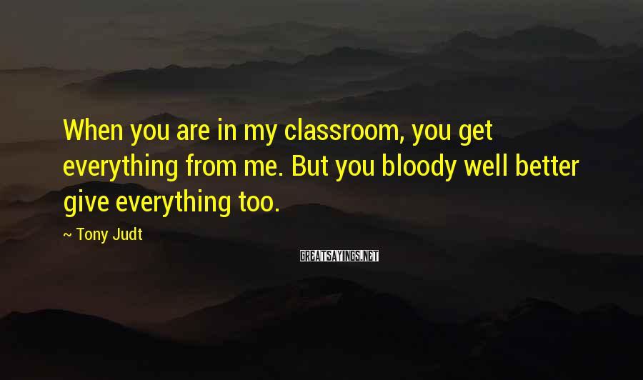 Tony Judt Sayings: When you are in my classroom, you get everything from me. But you bloody well
