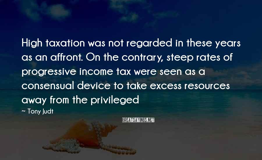 Tony Judt Sayings: High taxation was not regarded in these years as an affront. On the contrary, steep