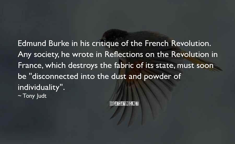 Tony Judt Sayings: Edmund Burke in his critique of the French Revolution. Any society, he wrote in Reflections