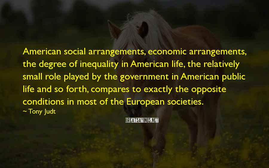 Tony Judt Sayings: American social arrangements, economic arrangements, the degree of inequality in American life, the relatively small