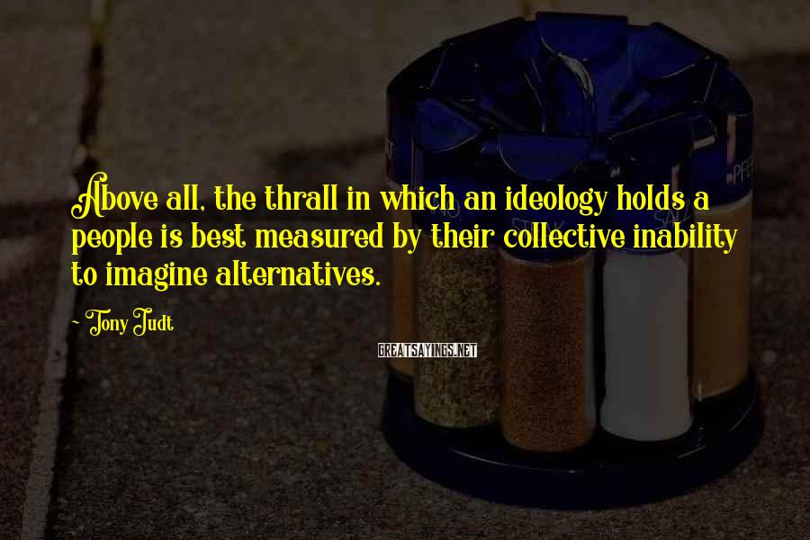 Tony Judt Sayings: Above all, the thrall in which an ideology holds a people is best measured by