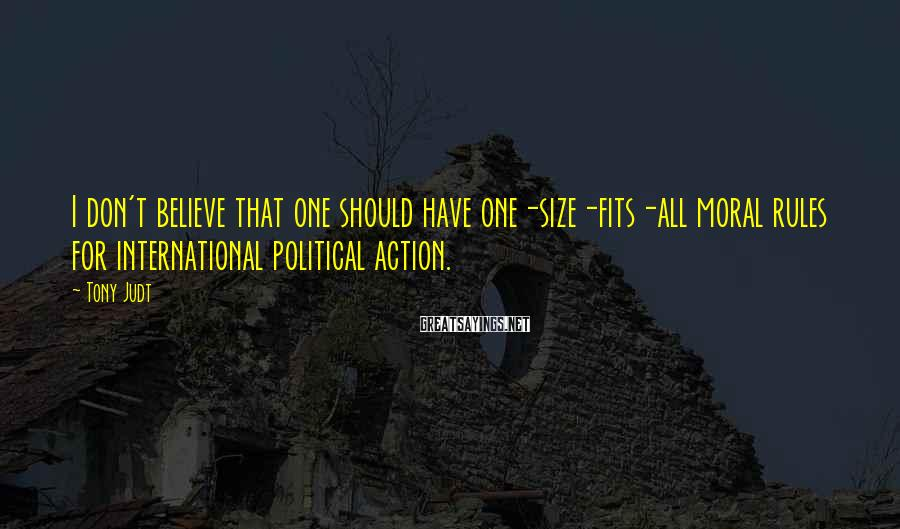 Tony Judt Sayings: I don't believe that one should have one-size-fits-all moral rules for international political action.