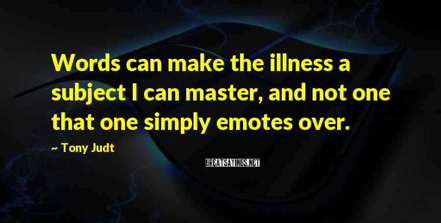 Tony Judt Sayings: Words can make the illness a subject I can master, and not one that one