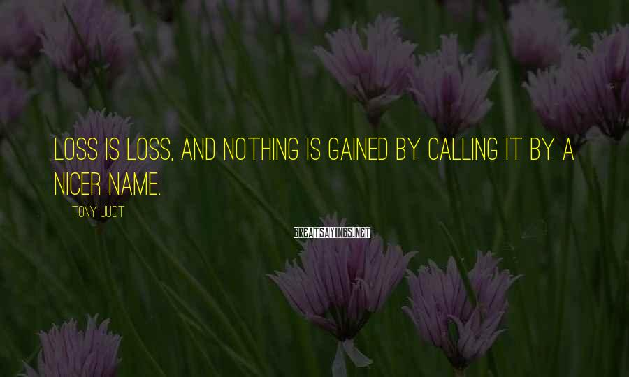 Tony Judt Sayings: Loss is loss, and nothing is gained by calling it by a nicer name.